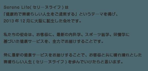 Serene Life(セリーヌライフ)は 「健康的で素晴らしい人生をご提案する」というテーマを掲げ、 2013年12月に大阪に誕生した会社です。  私たちの使命は、お客様に、最新の内科学、スポーツ医学、栄養学に 基づいた健康サービスを、全力でお届けすることです。  常に最新の健康サービスをお届けすることで、お客様と共に晴れ晴れとした 素晴らしい人生(セリーヌライフ)を歩んでいけたらと思います。